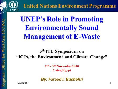 Regional Office for West Asia (ROWA) United Nations Environment Programme 2/22/20141 UNEPs Role in Promoting Environmentally Sound Management of E-Waste.