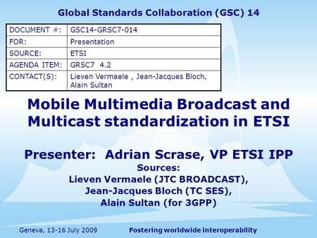 Fostering worldwide interoperabilityGeneva, 13-16 July 2009 Mobile Multimedia Broadcast and Multicast standardization in ETSI Presenter: Adrian Scrase,