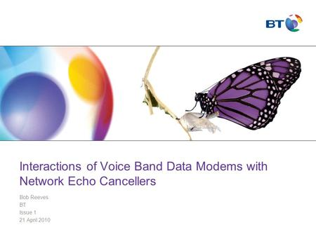 Interactions of Voice Band Data Modems with Network Echo Cancellers Bob Reeves BT Issue 1 21 April 2010.
