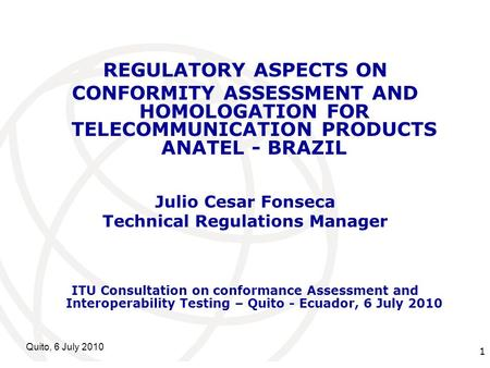 International Telecommunication Union Quito, 6 July 2010 1 REGULATORY ASPECTS ON CONFORMITY ASSESSMENT AND HOMOLOGATION FOR TELECOMMUNICATION PRODUCTS.