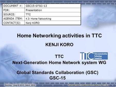 DOCUMENT #:GSC15- GTSC -13 FOR:Presentation SOURCE: TTC AGENDA ITEM: 4.3: Home Networking CONTACT(S): Kenji KORO Home Networking activities in TTC KENJI.