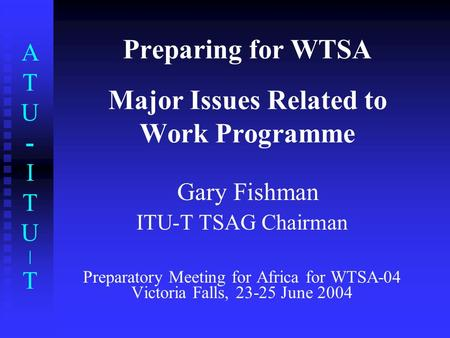 ATU-ITU|TATU-ITU|T Preparing for WTSA Major Issues Related to Work Programme Gary Fishman ITU-T TSAG Chairman Preparatory Meeting for Africa for WTSA-04.