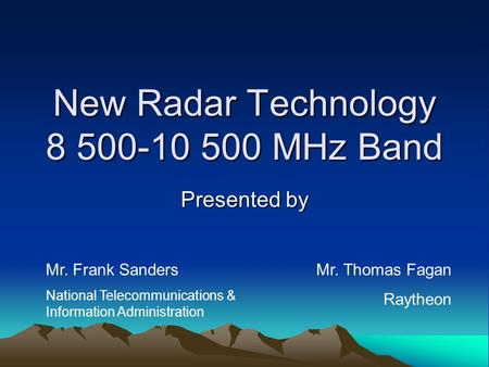 New Radar Technology 8 500-10 500 MHz Band Presented by Mr. Frank Sanders National Telecommunications & Information Administration Mr. Thomas Fagan Raytheon.