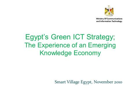 Smart Village Egypt, November 2010 Ministry Of Communications and Information Technology Egypts Green ICT Strategy; The Experience of an Emerging Knowledge.