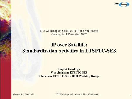 Geneva 9-11 Dec 2002ITU Workshop on Satellites in IP and Multimedia 1 IP over Satellite: Standardization activities in ETSI/TC-SES ITU Workshop on Satellites.