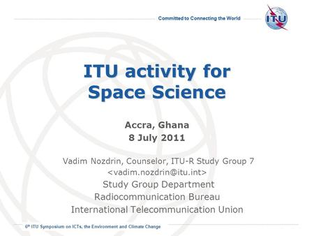 Committed to Connecting the World International Telecommunication Union ITU activity for Space Science Accra, Ghana 8 July 2011 Vadim Nozdrin, Counselor,