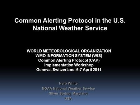 Common Alerting Protocol in the U.S. National Weather Service WORLD METEOROLOGICAL ORGANIZATION WMO INFORMATION SYSTEM (WIS) Common Alerting Protocol (CAP)