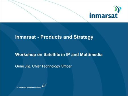 Inmarsat - Products and Strategy Workshop on Satellite in IP and Multimedia Gene Jilg, Chief Technology Officer.