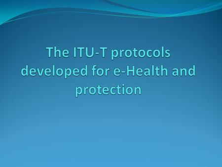Summary Introduction The protocols developed by ITU-T E-Health protocol Architecture of e-Health X.th1 X.th2 to X.th6 Common Alerting Protocol Conclusion.