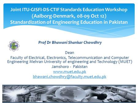 Prof Dr Bhawani Shankar Chowdhry Dean Faculty of Electrical, Electronics, Telecommunication and Computer Engineering Mehran University of engineering and.