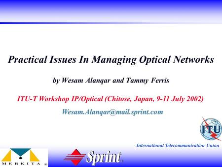 International Telecommunication Union Practical Issues In Managing Optical Networks by Wesam Alanqar and Tammy Ferris ITU-T Workshop IP/Optical (Chitose,