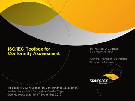 ISO/IEC Toolbox for Conformity Assessment Mr. Adrian OConnell ISO representative General Manager, Operations Standards Australia Regional ITU Consultation.