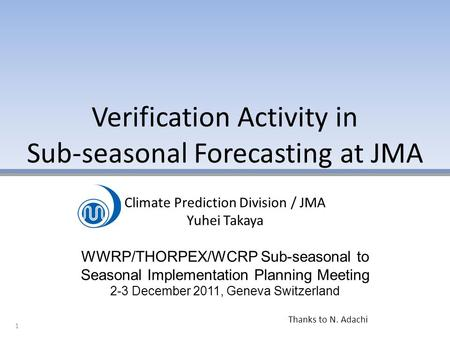 Verification Activity in Sub-seasonal Forecasting at JMA 1 Climate Prediction Division / JMA Yuhei Takaya WWRP/THORPEX/WCRP Sub-seasonal to Seasonal Implementation.