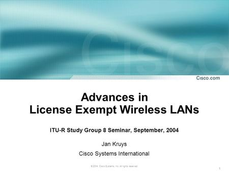 1 © 2004, Cisco Systems, Inc. All rights reserved. Advances in License Exempt Wireless LANs ITU-R Study Group 8 Seminar, September, 2004 Jan Kruys Cisco.