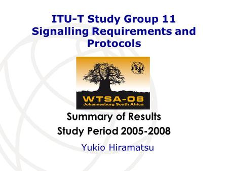 Summary of Results Study Period 2005-2008 ITU-T Study Group 11 Signalling Requirements and Protocols Yukio Hiramatsu.