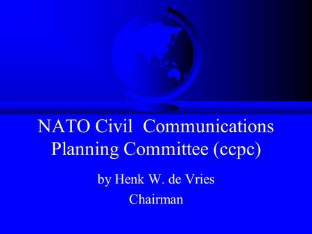NATO Civil Communications Planning Committee (ccpc) by Henk W. de Vries Chairman.