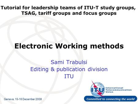Tutorial for leadership teams of ITU-T study groups, TSAG, tariff groups and focus groups Electronic Working methods Sami Trabulsi Editing & publication.