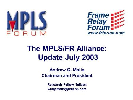 The MPLS/FR Alliance: Update July 2003 Andrew G. Malis Chairman and President Research Fellow, Tellabs