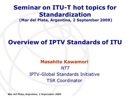 International Telecommunication Union Mar del Plata, Argentina, 2 September 2009 Overview of IPTV Standards of ITU Masahito Kawamori NTT IPTV-Global Standards.