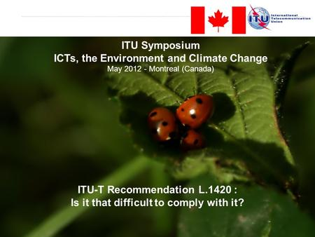 Slide 1 ITU-T Recommendation L.1420 : Is it that difficult to comply with it? ITU Symposium ICTs, the Environment and Climate Change May 2012 - Montreal.