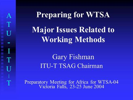 ATU-ITU|TATU-ITU|T Preparing for WTSA Major Issues Related to Working Methods Gary Fishman ITU-T TSAG Chairman Preparatory Meeting for Africa for WTSA-04.