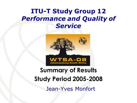 Summary of Results Study Period 2005-2008 ITU-T Study Group 12 Performance and Quality of Service Jean-Yves Monfort.