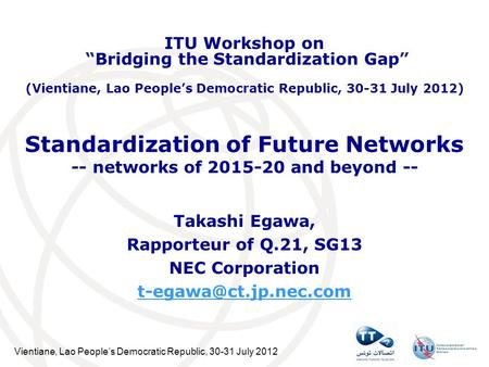 Vientiane, Lao Peoples Democratic Republic, 30-31 July 2012 Standardization of Future Networks -- networks of 2015-20 and beyond -- Takashi Egawa, Rapporteur.