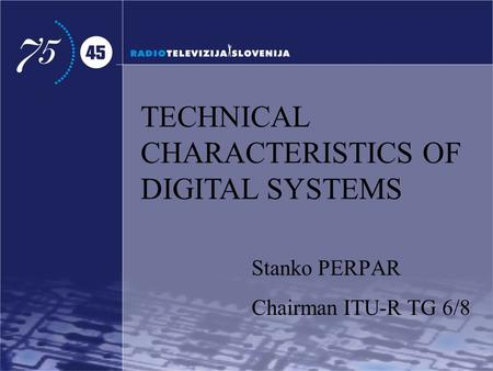 TECHNICAL CHARACTERISTICS OF DIGITAL SYSTEMS Stanko PERPAR Chairman ITU-R TG 6/8.