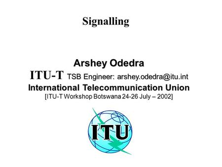Signalling Arshey Odedra TSB Engineer: ITU-T TSB Engineer: International Telecommunication Union [ITU-T Workshop.