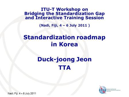 Nadi, Fiji, 4 – 6 July 2011 Standardization roadmap in Korea Duck-joong Jeon TTA ITU-T Workshop on Bridging the Standardization Gap and Interactive Training.