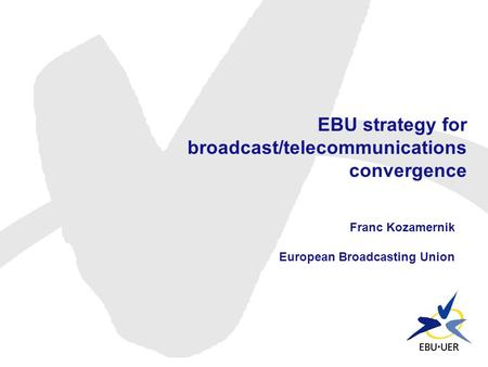EBU strategy for broadcast/telecommunications convergence Franc Kozamernik European Broadcasting Union.