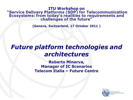 Future platform technologies and architectures Roberto Minerva, Manager of IC Scenarios Telecom Italia – Future Centre ITU Workshop on Service Delivery.