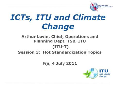 International Telecommunication Union ICTs, ITU and Climate Change Arthur Levin, Chief, Operations and Planning Dept, TSB, ITU (ITU-T) Session 3: Hot Standardization.