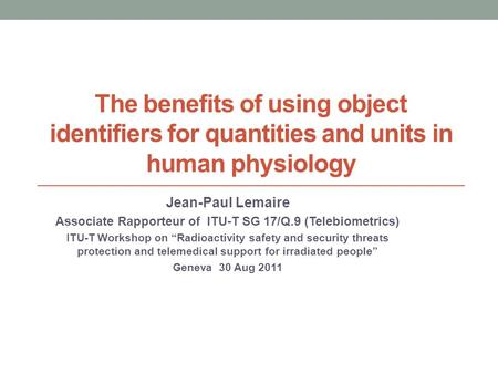 The benefits of using object identifiers for quantities and units in human physiology Jean-Paul Lemaire Associate Rapporteur of ITU-T SG 17/Q.9 (Telebiometrics)