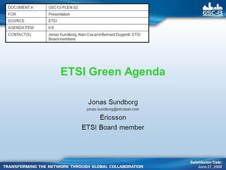 ETSI Green Agenda Jonas Sundborg Ericsson ETSI Board member DOCUMENT #:GSC13-PLEN-53 FOR:Presentation SOURCE:ETSI AGENDA ITEM:6.9.