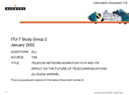 1 All rights reserved © 2001, Alcatel, Paris. Information Document 7-E ITU-T Study Group 2 January 2002 QUESTIONS:ALL SOURCE:TSB TITLE:TELECOM NETWORK.