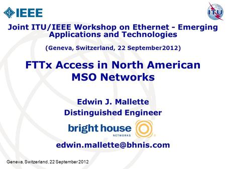 Geneva, Switzerland, 22 September 2012 FTTx Access in North American MSO Networks Edwin J. Mallette Distinguished Engineer Joint.