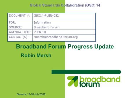 Geneva, 13-16 July 2009 Broadband Forum Progress Update Robin Mersh Global Standards Collaboration (GSC) 14 DOCUMENT #:GSC14-PLEN-082 FOR:Information SOURCE:Broadband.