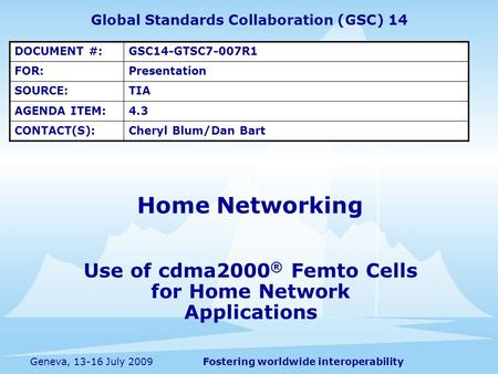 Fostering worldwide interoperabilityGeneva, 13-16 July 2009 Use of cdma2000 ® Femto Cells for Home Network Applications Home Networking Global Standards.
