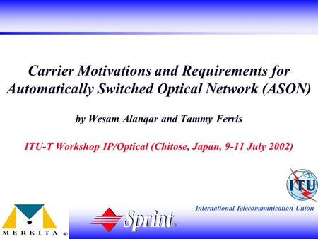 International Telecommunication Union Carrier Motivations and Requirements for Automatically Switched Optical Network (ASON) by Wesam Alanqar and Tammy.