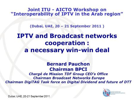 Dubai, UAE, 20-21 September 2011 IPTV and Broadcast networks cooperation : a necessary win-win deal Bernard Pauchon Chairman BPCI Chargé de Mission TDF.