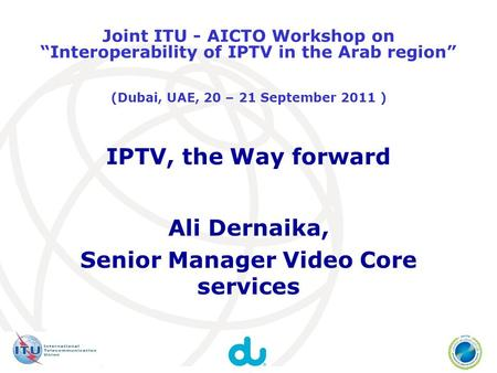 IPTV, the Way forward Ali Dernaika, Senior Manager Video Core services Joint ITU - AICTO Workshop on Interoperability of IPTV in the Arab region (Dubai,