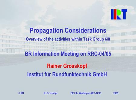 © IRT R. Grosskopf BR Info Meeting on RRC-04/05 2003 Rainer Grosskopf Institut für Rundfunktechnik GmbH Propagation Considerations Overview of the activities.