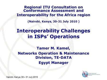 Nairobi, Kenya, 30 – 31 July 2010 Interoperability Challenges in ISPs Operations Tamer M. Kamel, Networks Operation & Maintenance Division, TE-DATA Egypt.