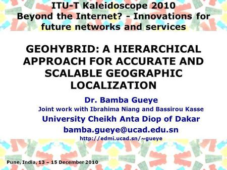 Pune, India, 13 – 15 December 2010 ITU-T Kaleidoscope 2010 Beyond the Internet? - Innovations for future networks and services Dr. Bamba Gueye Joint work.