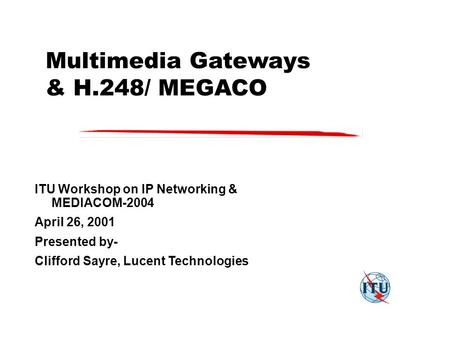 Multimedia Gateways & H.248/ MEGACO ITU Workshop on IP Networking & MEDIACOM-2004 April 26, 2001 Presented by- Clifford Sayre, Lucent Technologies.