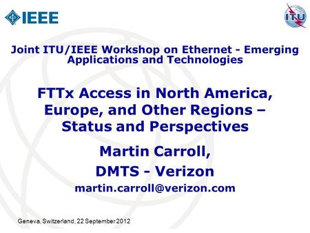 Geneva, Switzerland, 22 September 2012 FTTx Access in North America, Europe, and Other Regions – Status and Perspectives Martin Carroll, DMTS - Verizon.