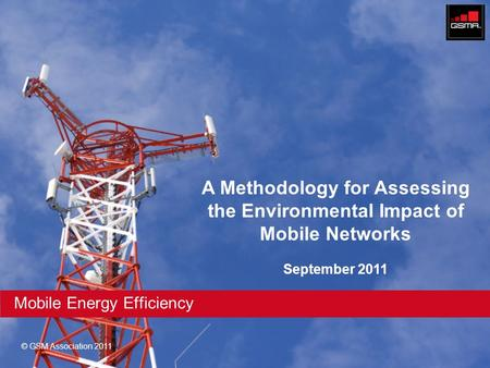 © GSM Association 2011 Mobile Energy Efficiency A Methodology for Assessing the Environmental Impact of Mobile Networks September 2011.