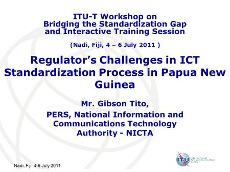 Nadi, Fiji, 4-6 July 2011 Regulators Challenges in ICT Standardization Process in Papua New Guinea Mr. Gibson Tito, PERS, National Information and Communications.