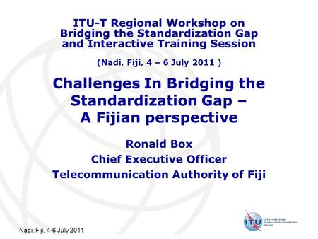 Nadi, Fiji, 4-6 July 2011 Challenges In Bridging the Standardization Gap – A Fijian perspective Ronald Box Chief Executive Officer Telecommunication Authority.